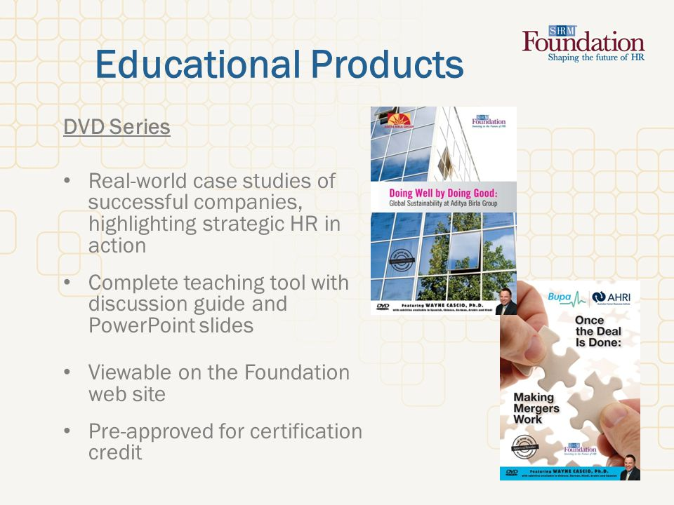 Educational Products DVD Series Real-world case studies of successful companies, highlighting strategic HR in action Complete teaching tool with discussion guide and PowerPoint slides Viewable on the Foundation web site Pre-approved for certification credit