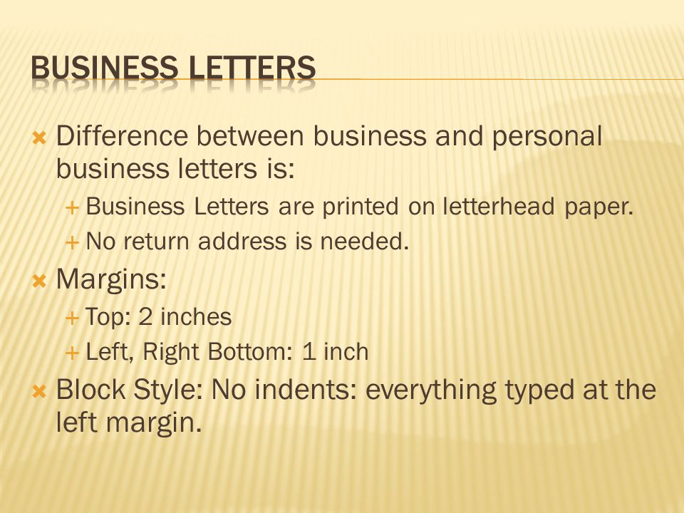  Difference between business and personal business letters is:  Business Letters are printed on letterhead paper.  No return address is needed.  M