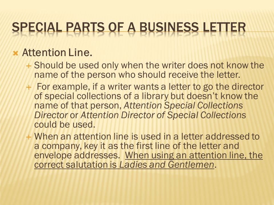  Attention Line.  Should be used only when the writer does not know the name of the person who should receive the letter.  For example, if a writer
