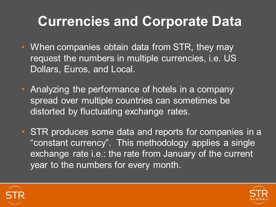 Currencies and Corporate Data When companies obtain data from STR, they may request the numbers in multiple currencies, i.e. US Dollars, Euros, and Lo