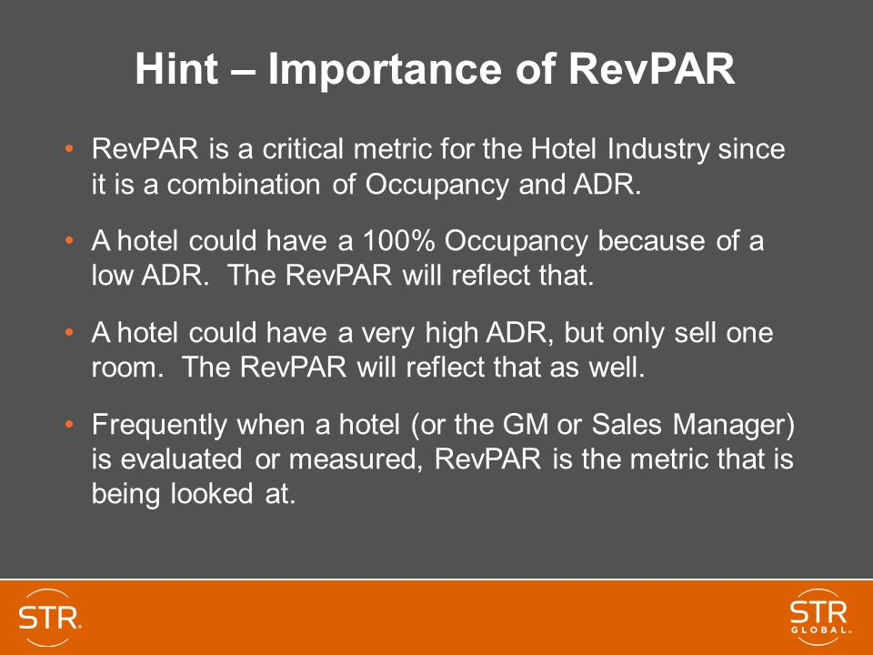 Hint – Importance of RevPAR RevPAR is a critical metric for the Hotel Industry since it is a combination of Occupancy and ADR. A hotel could have a 10