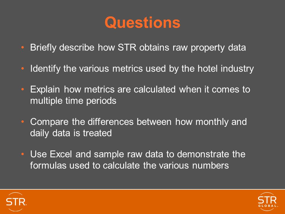 Questions Briefly describe how STR obtains raw property data Identify the various metrics used by the hotel industry Explain how metrics are calculate