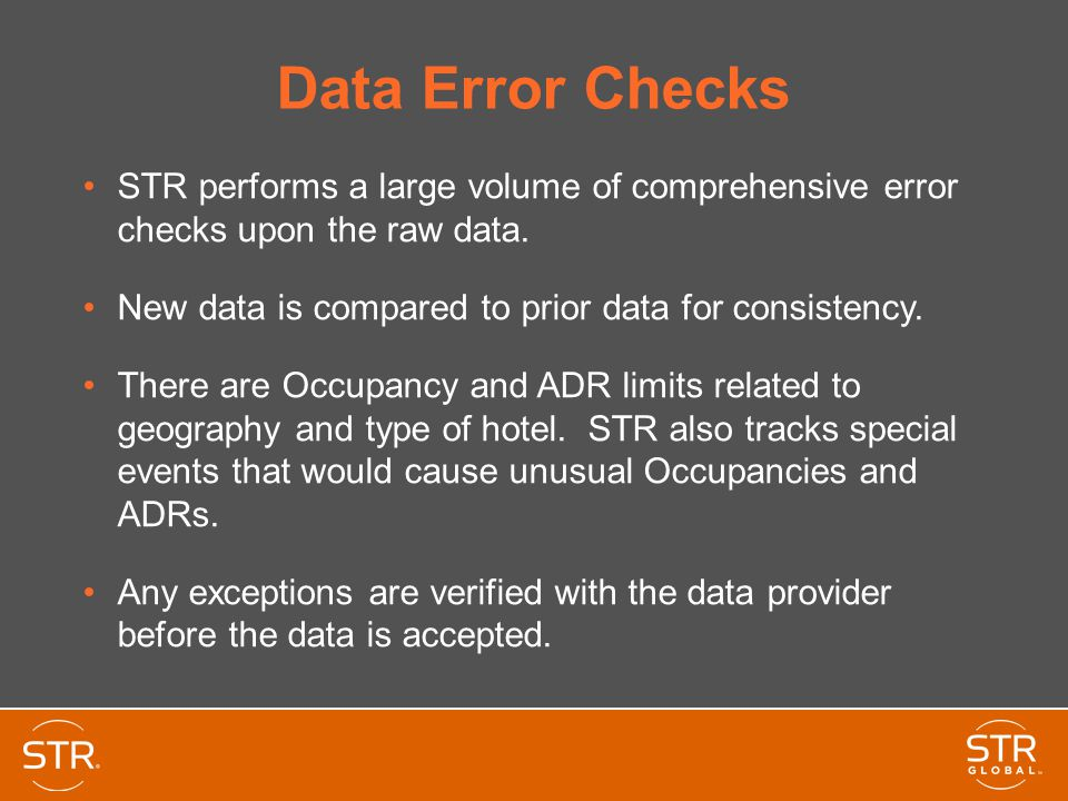 STR Data Guidelines STR uses a strict set of definitions based on the Uniform System of Accounts for the Lodging Industry Supply (Rooms Available) – the number of rooms in a hotel multiplied by the days in the month Demand (Rooms Sold) – number of rooms sold by a hotel, does not include complimentary rooms or no- shows (reservations not cancelled) Revenue – total room revenue generated from the sale of rooms, not including taxes.