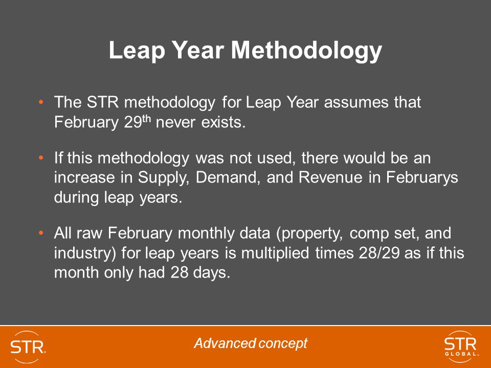 Leap Year Methodology The STR methodology for Leap Year assumes that February 29 th never exists. If this methodology was not used, there would be an