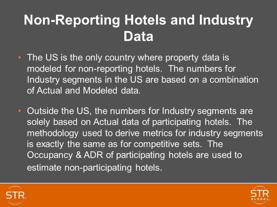 Non-Reporting Hotels and Industry Data The US is the only country where property data is modeled for non-reporting hotels. The numbers for Industry se