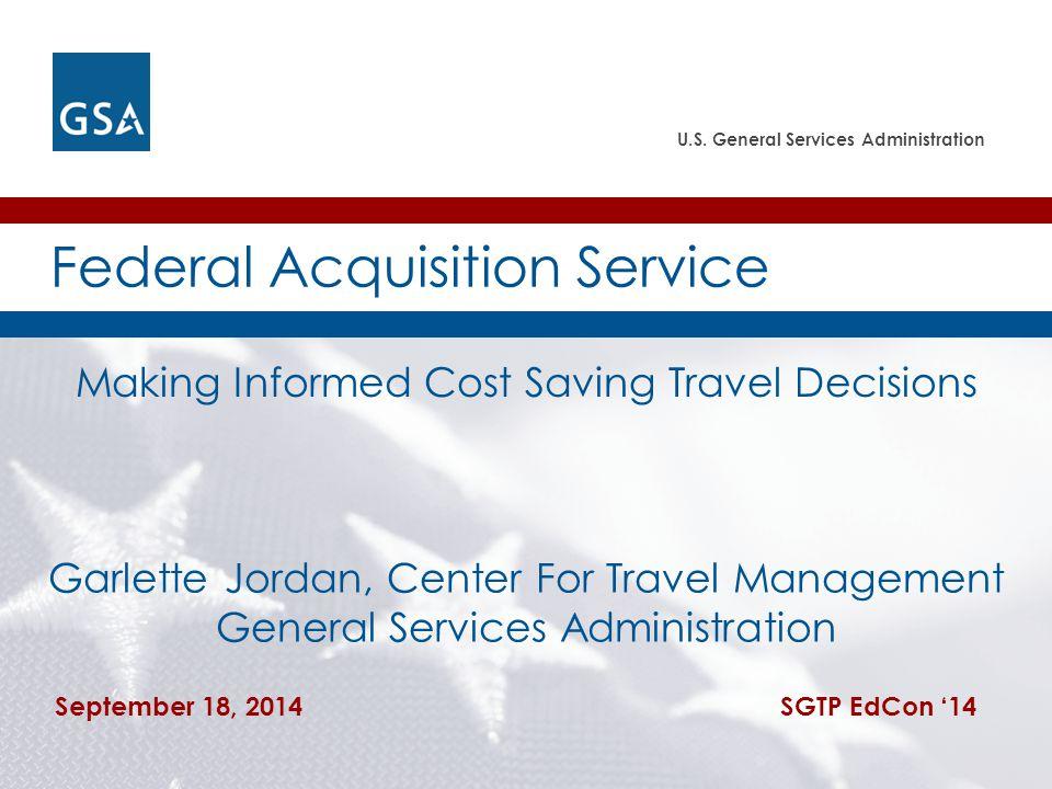 U.S. General Services Administration Garlette Jordan, Center For Travel Management General Services Administration September 18, 2014 SGTP EdCon '14 F