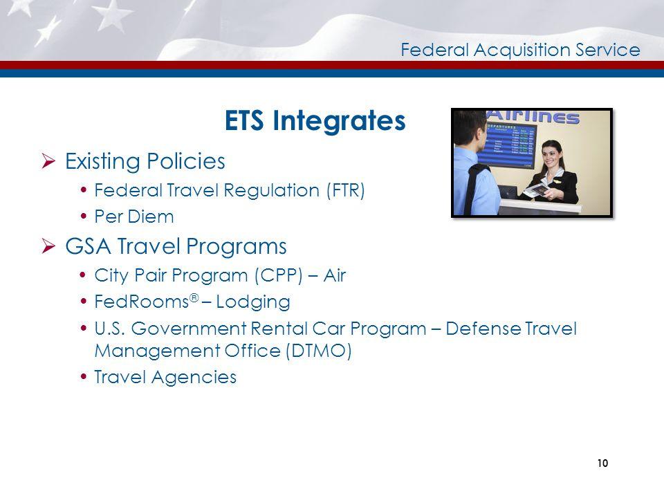 Federal Acquisition Service ETS Integrates  Existing Policies Federal Travel Regulation (FTR) Per Diem  GSA Travel Programs  City Pair Program (CPP