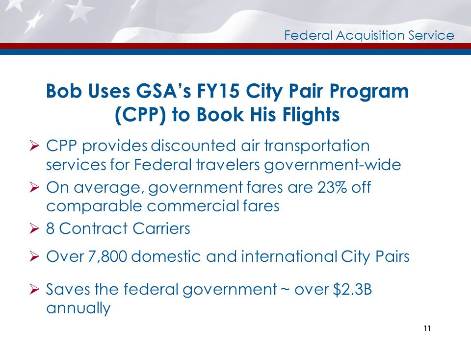 Federal Acquisition Service 11 Bob Uses GSA's FY15 City Pair Program (CPP) to Book His Flights  CPP provides discounted air transportation services f