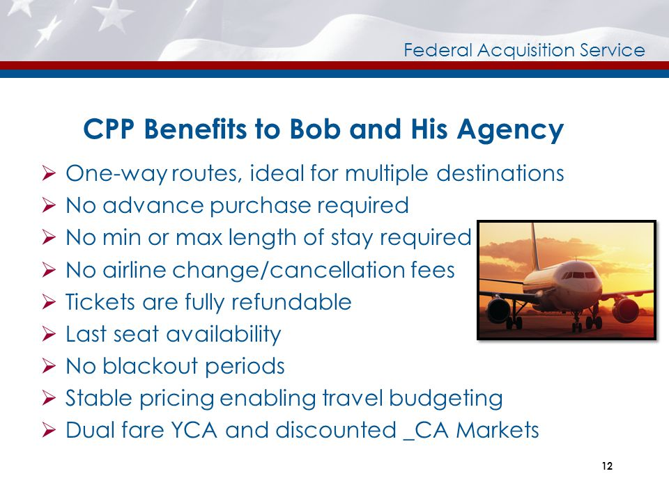 Federal Acquisition Service 12 CPP Benefits to Bob and His Agency  One-way routes, ideal for multiple destinations  No advance purchase required  N