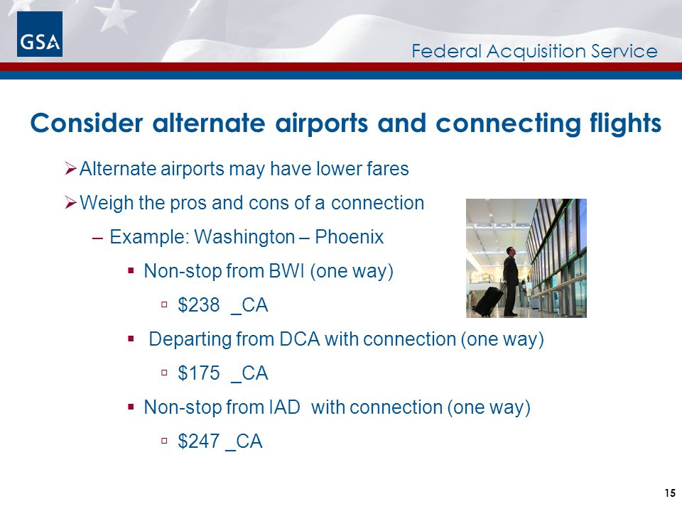Federal Acquisition Service  Alternate airports may have lower fares  Weigh the pros and cons of a connection –Example: Washington – Phoenix  Non-s