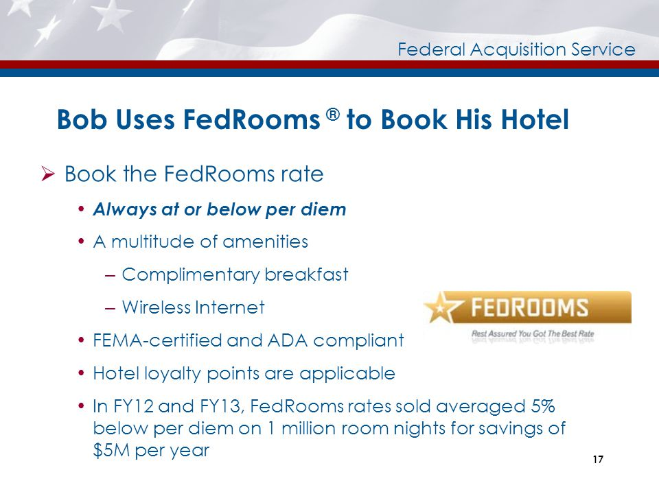 Federal Acquisition Service Bob Uses FedRooms ® to Book His Hotel  Book the FedRooms rate  Always at or below per diem  A multitude of amenities –