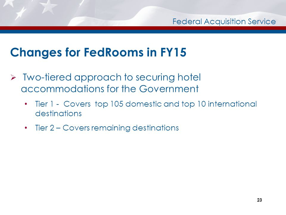 Federal Acquisition Service 23 Changes for FedRooms in FY15  Two-tiered approach to securing hotel accommodations for the Government Tier 1 - Covers