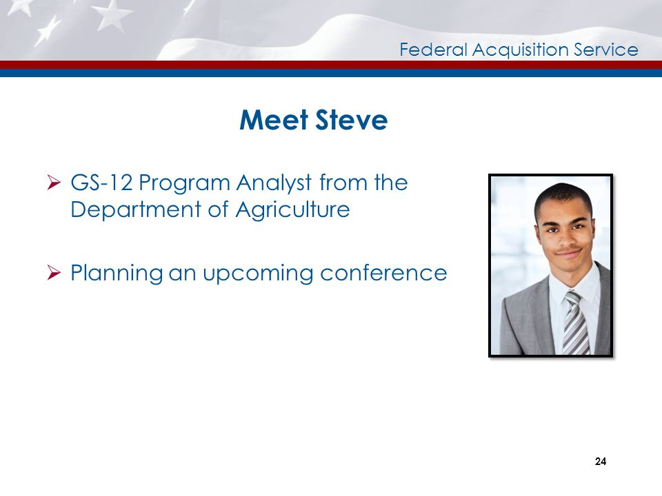Federal Acquisition Service Meet Steve  GS-12 Program Analyst from the Department of Agriculture  Planning an upcoming conference 24