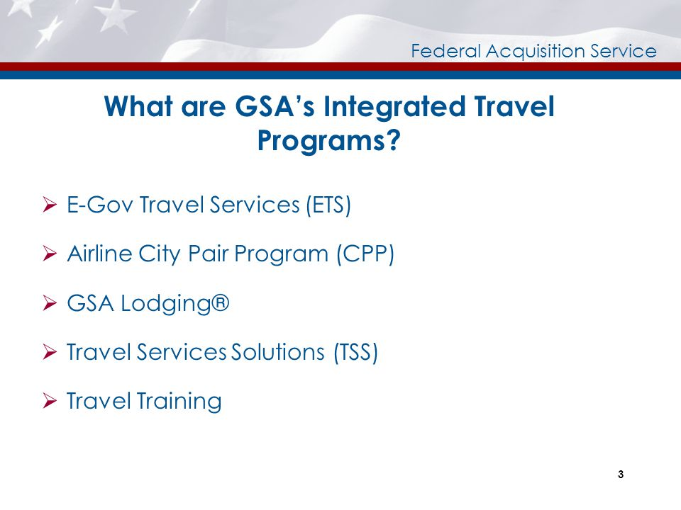 Federal Acquisition Service 3 What are GSA's Integrated Travel Programs?  E-Gov Travel Services (ETS)  Airline City Pair Program (CPP)  GSA Lodging