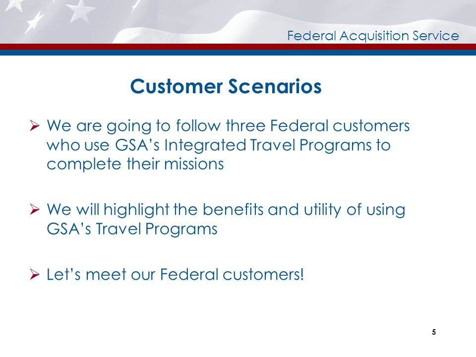 Federal Acquisition Service Customer Scenarios  We are going to follow three Federal customers who use GSA's Integrated Travel Programs to complete t