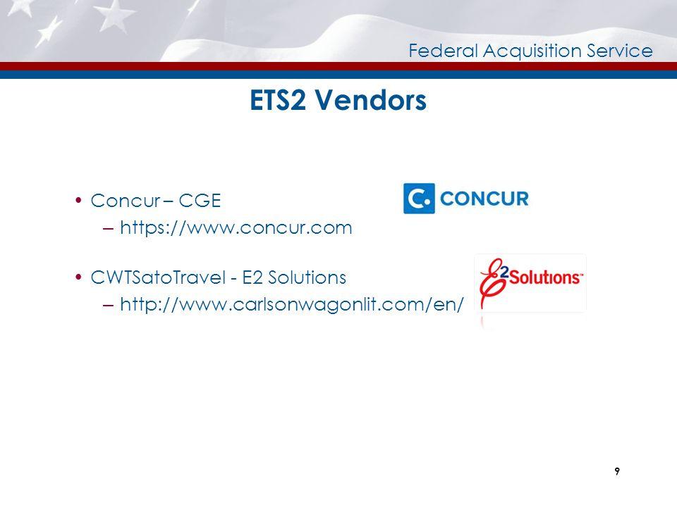 Federal Acquisition Service ETS2 Vendors  Concur – CGE – https://www.concur.com  CWTSatoTravel - E2 Solutions – http://www.carlsonwagonlit.com/en/ 9