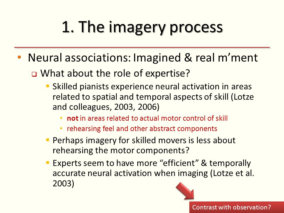 1. The imagery process Neural associations: Imagined & real m'ment  What about the role of expertise?  Skilled pianists experience neural activation