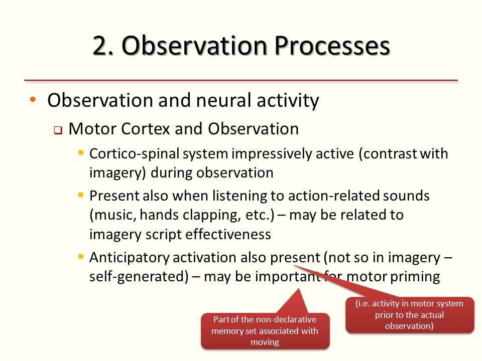 2. Observation Processes Observation and neural activity  Motor Cortex and Observation  Cortico-spinal system impressively active (contrast with ima