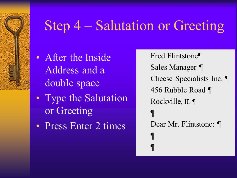 Step 4 – Salutation or Greeting After the Inside Address and a double space Type the Salutation or Greeting Press Enter 2 times Fred Flintstone¶ Sales Manager ¶ Cheese Specialists Inc.