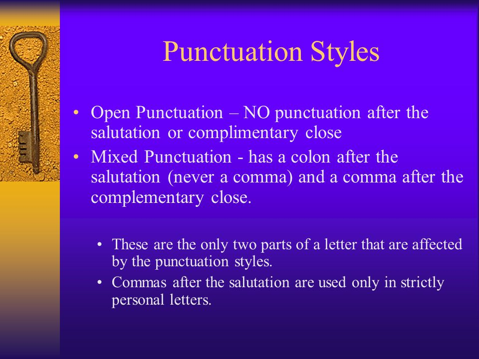 Punctuation Styles Open Punctuation – NO punctuation after the salutation or complimentary close Mixed Punctuation - has a colon after the salutation (never a comma) and a comma after the complementary close.