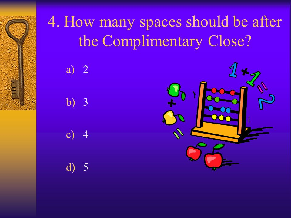 4. How many spaces should be after the Complimentary Close? a)2 b)3 c)4 d)5