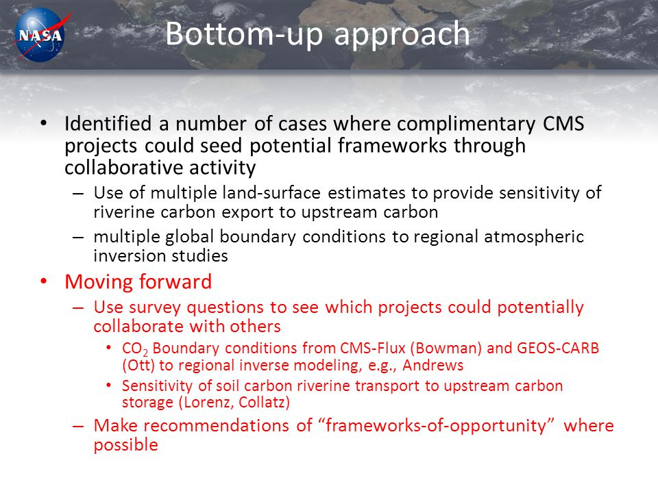 Bottom-up approach Identified a number of cases where complimentary CMS projects could seed potential frameworks through collaborative activity – Use of multiple land-surface estimates to provide sensitivity of riverine carbon export to upstream carbon – multiple global boundary conditions to regional atmospheric inversion studies Moving forward – Use survey questions to see which projects could potentially collaborate with others CO 2 Boundary conditions from CMS-Flux (Bowman) and GEOS-CARB (Ott) to regional inverse modeling, e.g., Andrews Sensitivity of soil carbon riverine transport to upstream carbon storage (Lorenz, Collatz) – Make recommendations of frameworks-of-opportunity where possible