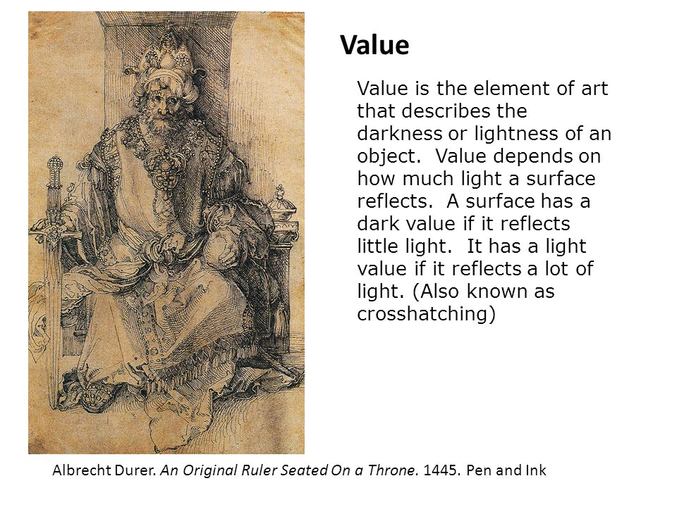 Value Value is the element of art that describes the darkness or lightness of an object. Value depends on how much light a surface reflects. A surface