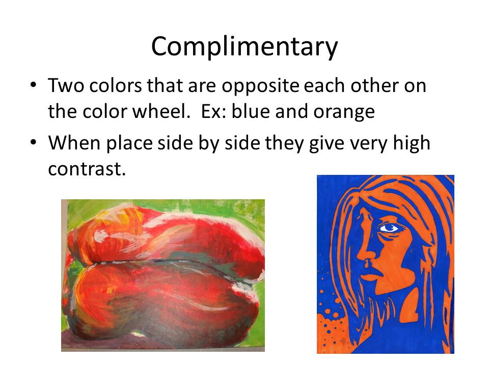 Complimentary Two colors that are opposite each other on the color wheel. Ex: blue and orange When place side by side they give very high contrast.