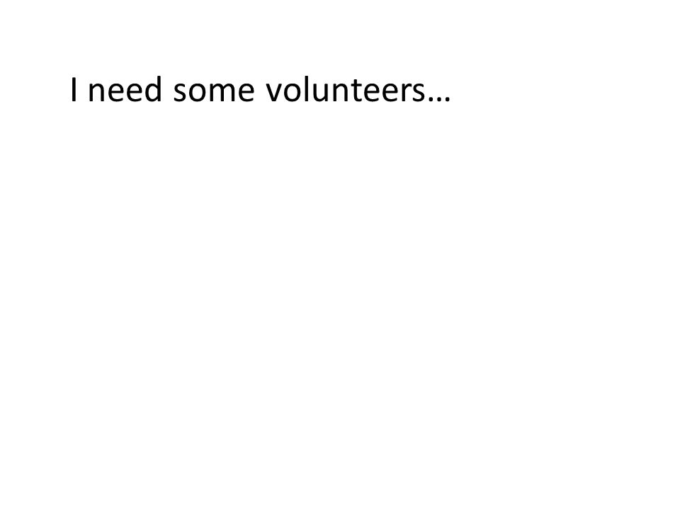 I need some volunteers…