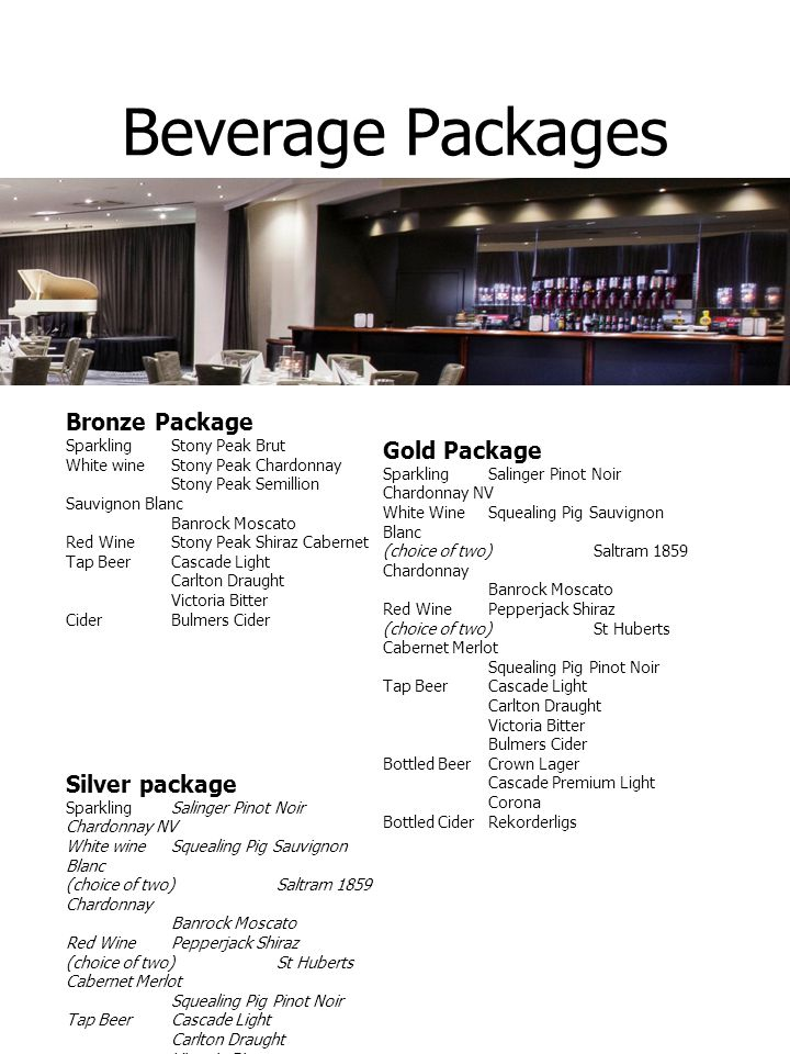 Beverage Packages Bronze Package Sparkling Stony Peak Brut White wine Stony Peak Chardonnay Stony Peak Semillion Sauvignon Blanc Banrock Moscato Red Wine Stony Peak Shiraz Cabernet Tap BeerCascade Light Carlton Draught Victoria Bitter Cider Bulmers Cider Silver package Sparkling Salinger Pinot Noir Chardonnay NV White wine Squealing Pig Sauvignon Blanc (choice of two)Saltram 1859 Chardonnay Banrock Moscato Red Wine Pepperjack Shiraz (choice of two)St Huberts Cabernet Merlot Squealing Pig Pinot Noir Tap Beer Cascade Light Carlton Draught Victoria Bitter Cider Bulmers Cider Gold Package Sparkling Salinger Pinot Noir Chardonnay NV White Wine Squealing Pig Sauvignon Blanc (choice of two)Saltram 1859 Chardonnay Banrock Moscato Red Wine Pepperjack Shiraz (choice of two)St Huberts Cabernet Merlot Squealing Pig Pinot Noir Tap Beer Cascade Light Carlton Draught Victoria Bitter Bulmers Cider Bottled Beer Crown Lager Cascade Premium Light Corona Bottled Cider Rekorderligs