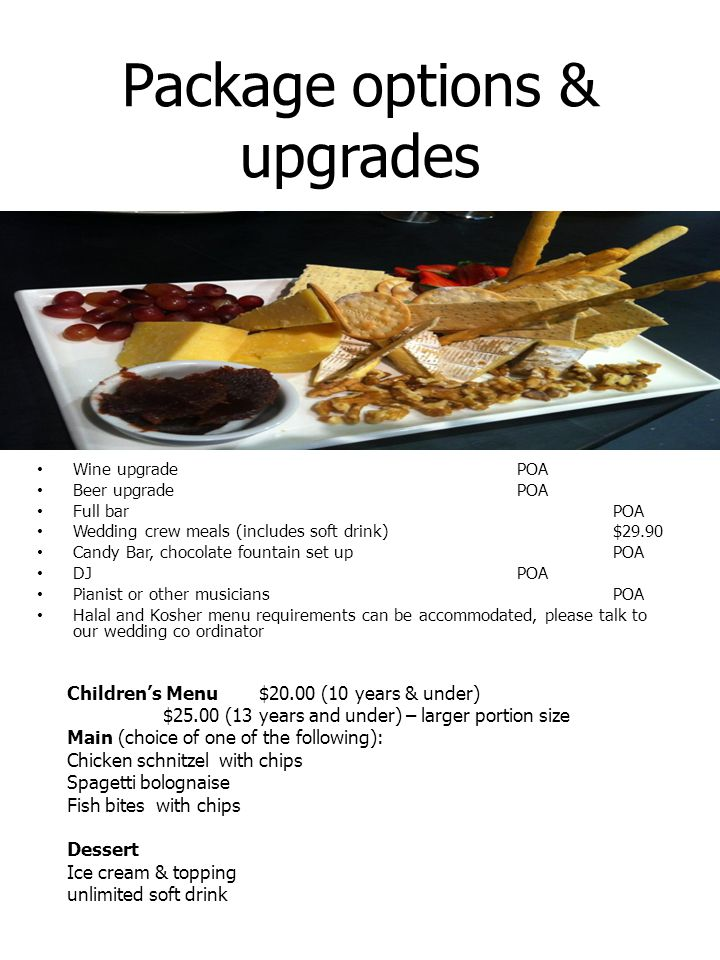 Package options & upgrades Wine upgrade POA Beer upgrade POA Full bar POA Wedding crew meals (includes soft drink)$29.90 Candy Bar, chocolate fountain set up POA DJPOA Pianist or other musicians POA Halal and Kosher menu requirements can be accommodated, please talk to our wedding co ordinator Children's Menu $20.00 (10 years & under) $25.00 (13 years and under) – larger portion size Main (choice of one of the following): Chicken schnitzel with chips Spagetti bolognaise Fish bites with chips Dessert Ice cream & topping unlimited soft drink