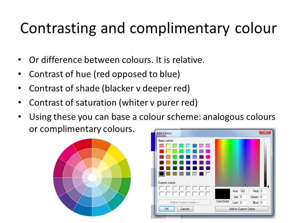 Contrasting and complimentary colour Or difference between colours. It is relative. Contrast of hue (red opposed to blue) Contrast of shade (blacker v