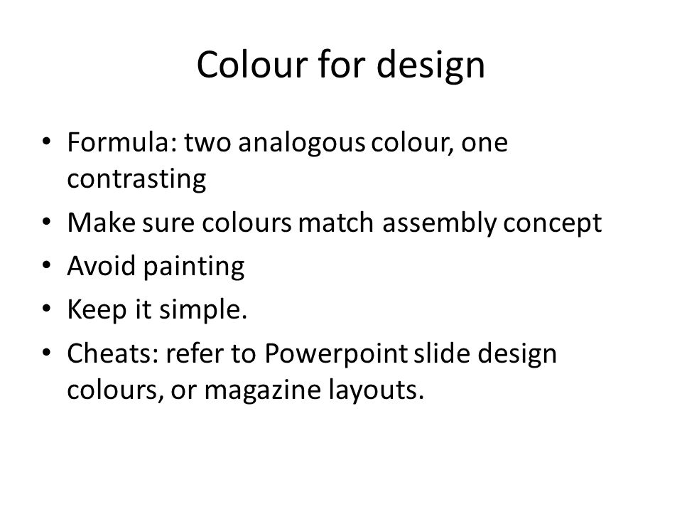 Colour for design Formula: two analogous colour, one contrasting Make sure colours match assembly concept Avoid painting Keep it simple. Cheats: refer