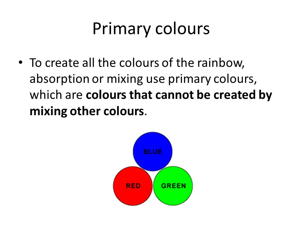 Primary colours To create all the colours of the rainbow, absorption or mixing use primary colours, which are colours that cannot be created by mixing