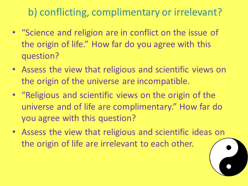 """b) conflicting, complimentary or irrelevant? """"Science and religion are in conflict on the issue of the origin of life."""" How far do you agree with this"""