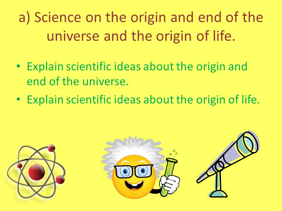 a) Science and religion Explain one religious and one scientific view on the origin of the universe Explain one religious and one scientific view on the origin of life.