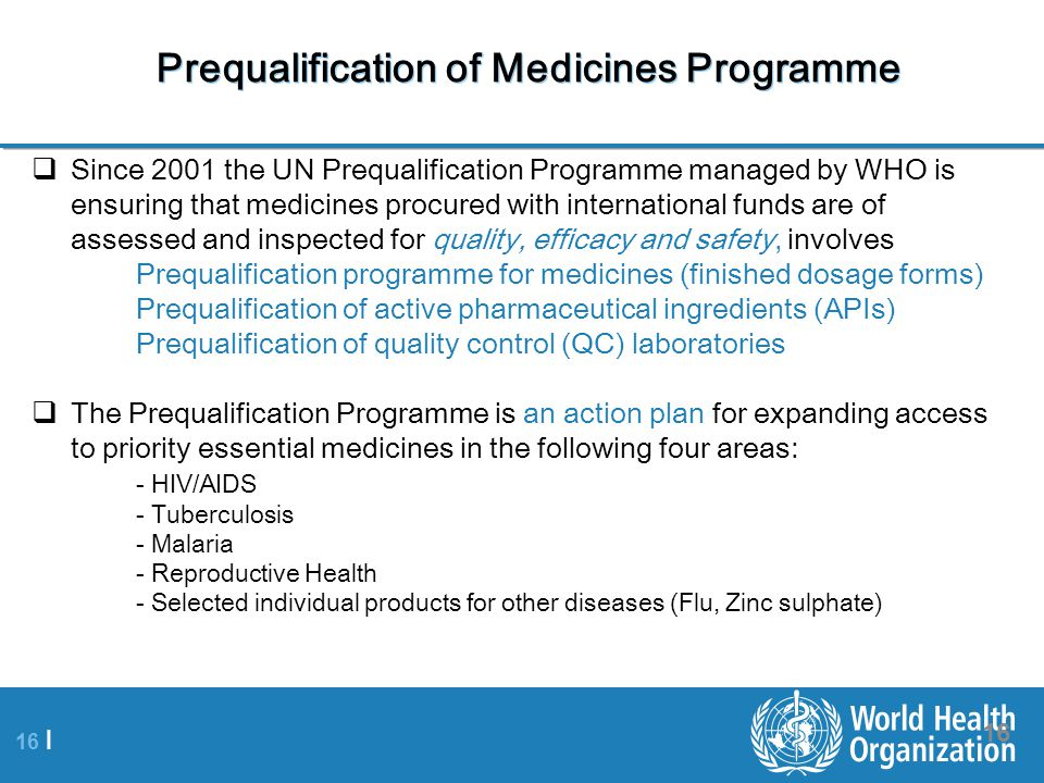 16 | 16 Prequalification of Medicines Programme  Since 2001 the UN Prequalification Programme managed by WHO is ensuring that medicines procured with international funds are of assessed and inspected for quality, efficacy and safety, involves Prequalification programme for medicines (finished dosage forms) Prequalification of active pharmaceutical ingredients (APIs) Prequalification of quality control (QC) laboratories  The Prequalification Programme is an action plan for expanding access to priority essential medicines in the following four areas: - HIV/AIDS - Tuberculosis - Malaria - Reproductive Health - Selected individual products for other diseases (Flu, Zinc sulphate)