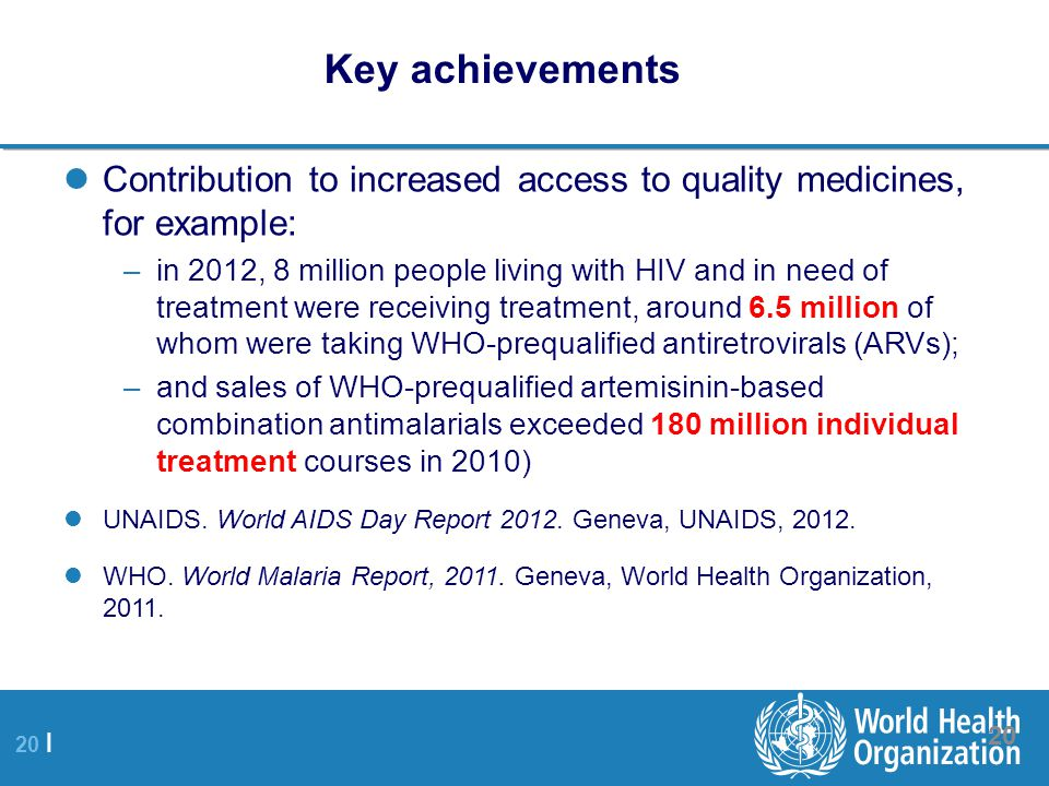 20 | Key achievements Contribution to increased access to quality medicines, for example: –in 2012, 8 million people living with HIV and in need of treatment were receiving treatment, around 6.5 million of whom were taking WHO-prequalified antiretrovirals (ARVs); –and sales of WHO-prequalified artemisinin-based combination antimalarials exceeded 180 million individual treatment courses in 2010) UNAIDS.