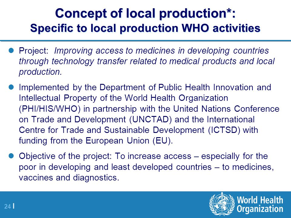 24 | Concept of local production*: Specific to local production WHO activities Project: Improving access to medicines in developing countries through technology transfer related to medical products and local production.