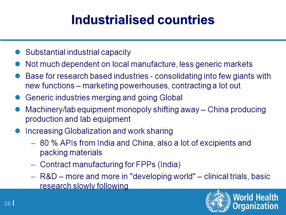 28 | Industrialised countries Substantial industrial capacity Not much dependent on local manufacture, less generic markets Base for research based industries - consolidating into few giants with new functions – marketing powerhouses, contracting a lot out Generic industries merging and going Global Machinery/lab equipment monopoly shifting away – China producing production and lab equipment Increasing Globalization and work sharing –80 % APIs from India and China, also a lot of excipients and packing materials –Contract manufacturing for FPPs (India) –R&D – more and more in developing world – clinical trials, basic research slowly following
