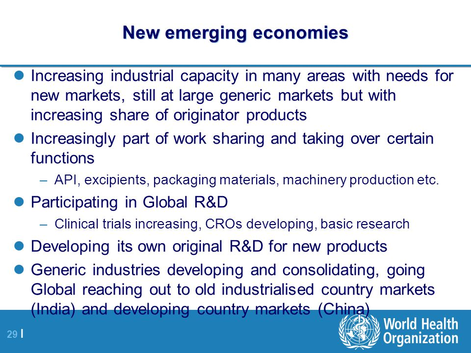 29 | New emerging economies Increasing industrial capacity in many areas with needs for new markets, still at large generic markets but with increasing share of originator products Increasingly part of work sharing and taking over certain functions –API, excipients, packaging materials, machinery production etc.