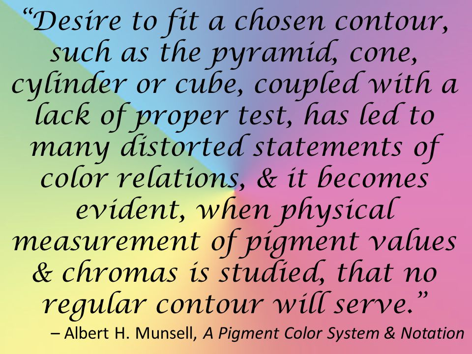 Desire to fit a chosen contour, such as the pyramid, cone, cylinder or cube, coupled with a lack of proper test, has led to many distorted statements of color relations, & it becomes evident, when physical measurement of pigment values & chromas is studied, that no regular contour will serve. – Albert H.