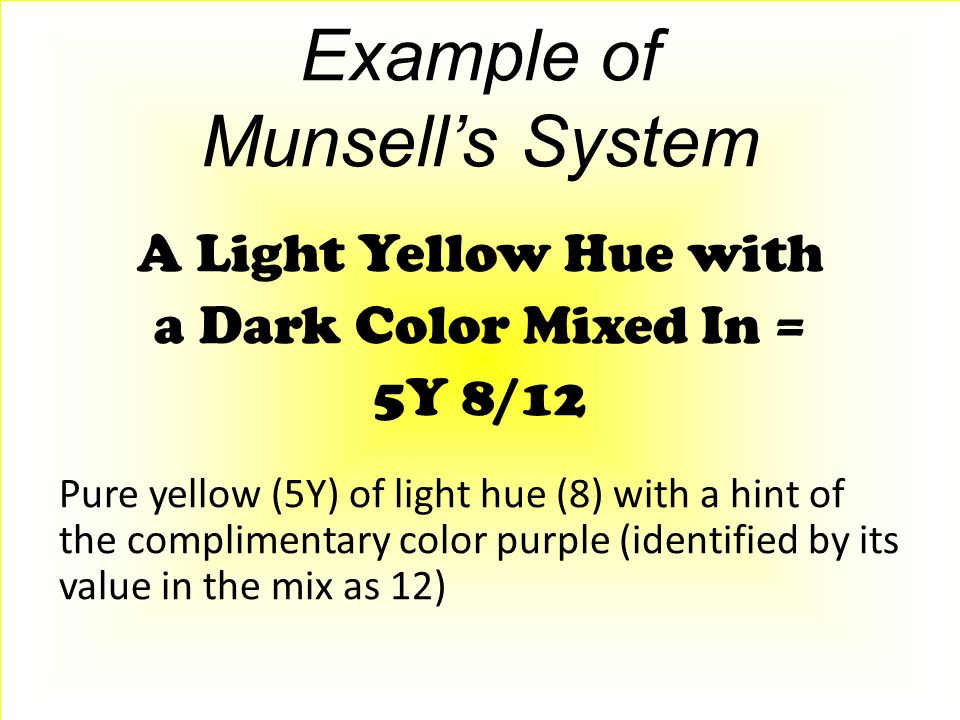 Example of Munsell's System A Light Yellow Hue with a Dark Color Mixed In = 5Y 8/12 Pure yellow (5Y) of light hue (8) with a hint of the complimentary color purple (identified by its value in the mix as 12)
