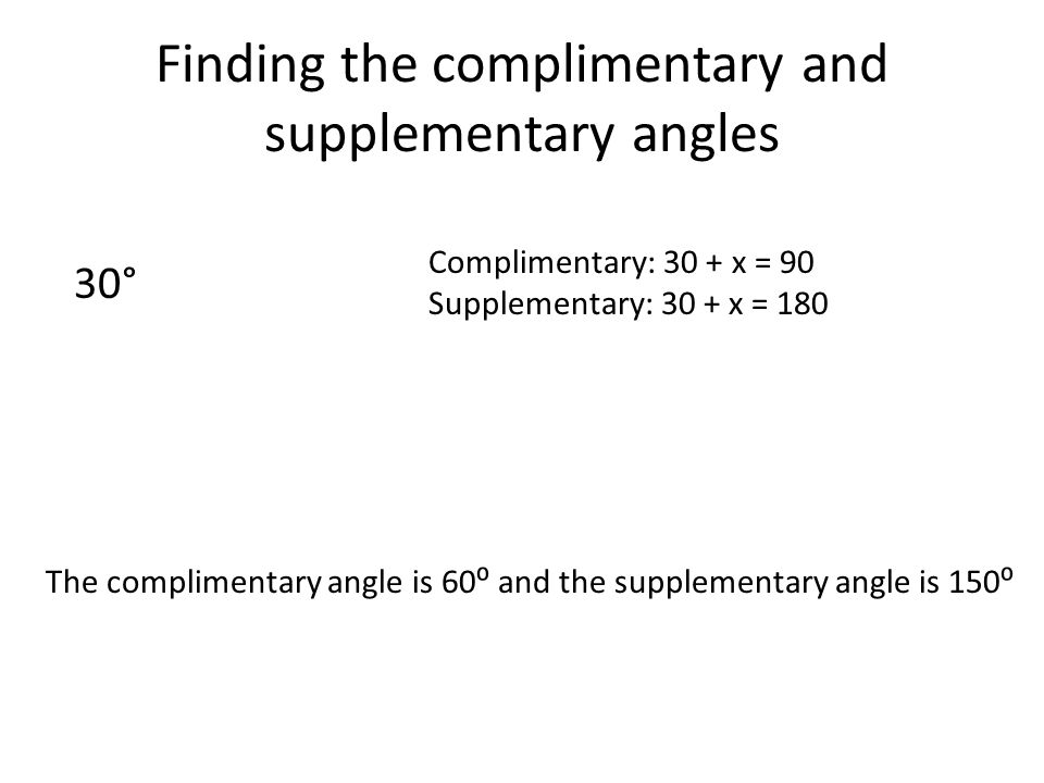 Finding the complimentary and supplementary angles 30° Complimentary: 30 + x = 90 Supplementary: 30 + x = 180 The complimentary angle is 60⁰ and the supplementary angle is 150⁰