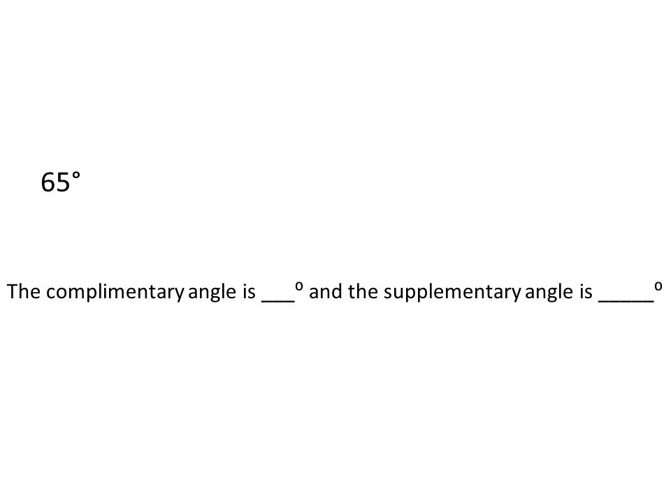 65° The complimentary angle is ___⁰ and the supplementary angle is _____⁰
