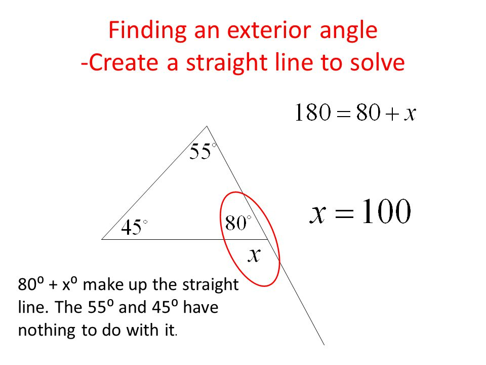 Finding an exterior angle -Create a straight line to solve 80⁰ + x⁰ make up the straight line.