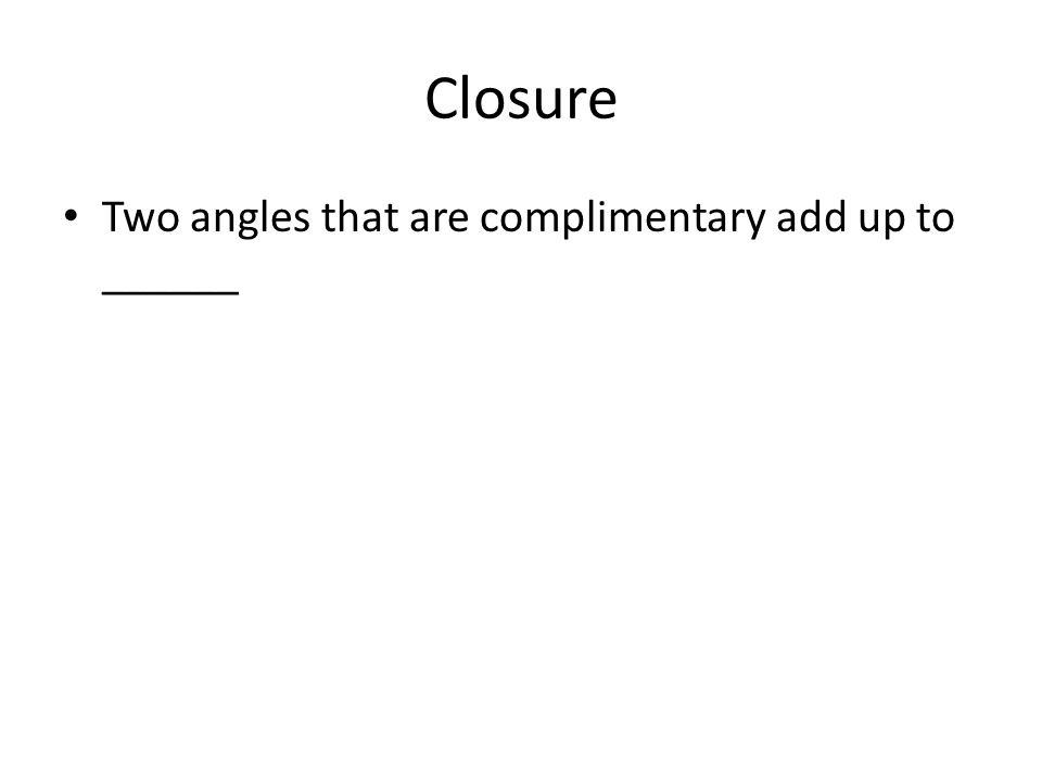 Closure Two angles that are complimentary add up to ______