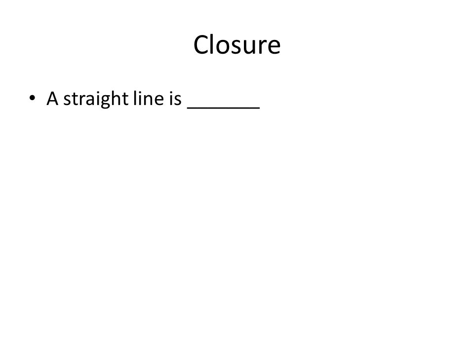 Closure A straight line is _______