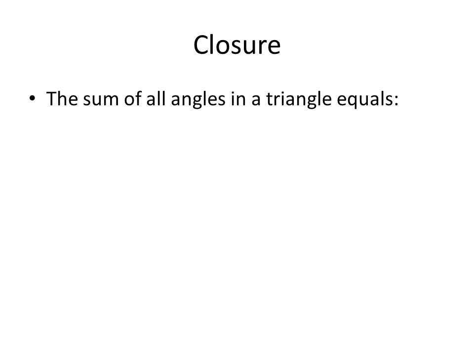 Closure The sum of all angles in a triangle equals: