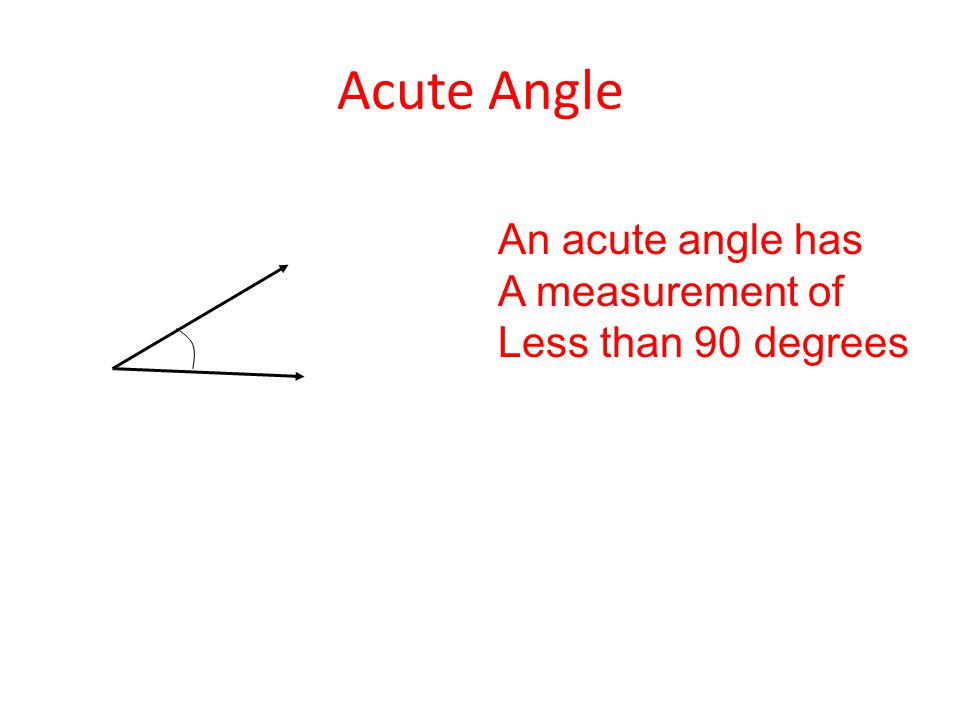 Acute Angle An acute angle has A measurement of Less than 90 degrees